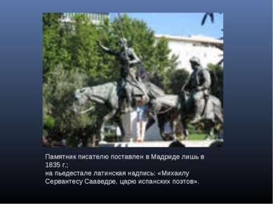Памятник писателю поставлен в Мадриде лишь в 1835г.; на пьедестале латинская...
