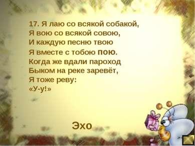 17. Я лаю со всякой собакой, Я вою со всякой совою, И каждую песню твою Я вме...