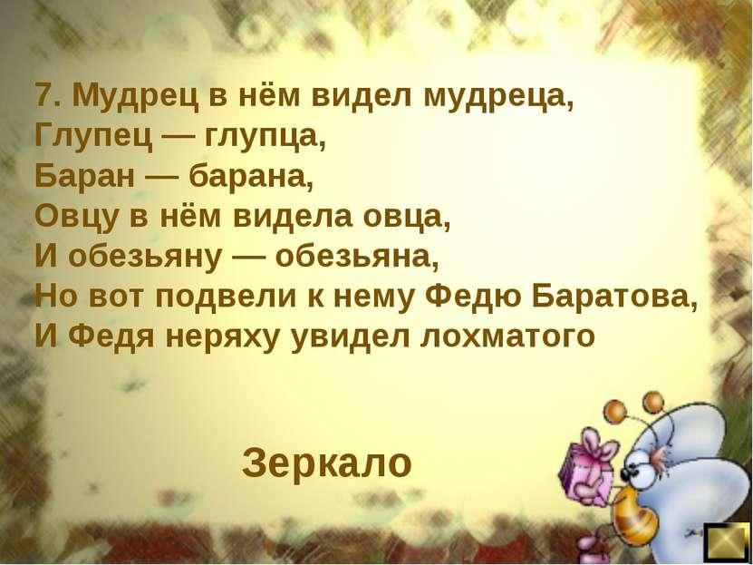 7. Мудрец в нём видел мудреца, Глупец — глупца, Баран — барана, Овцу в нём ви...