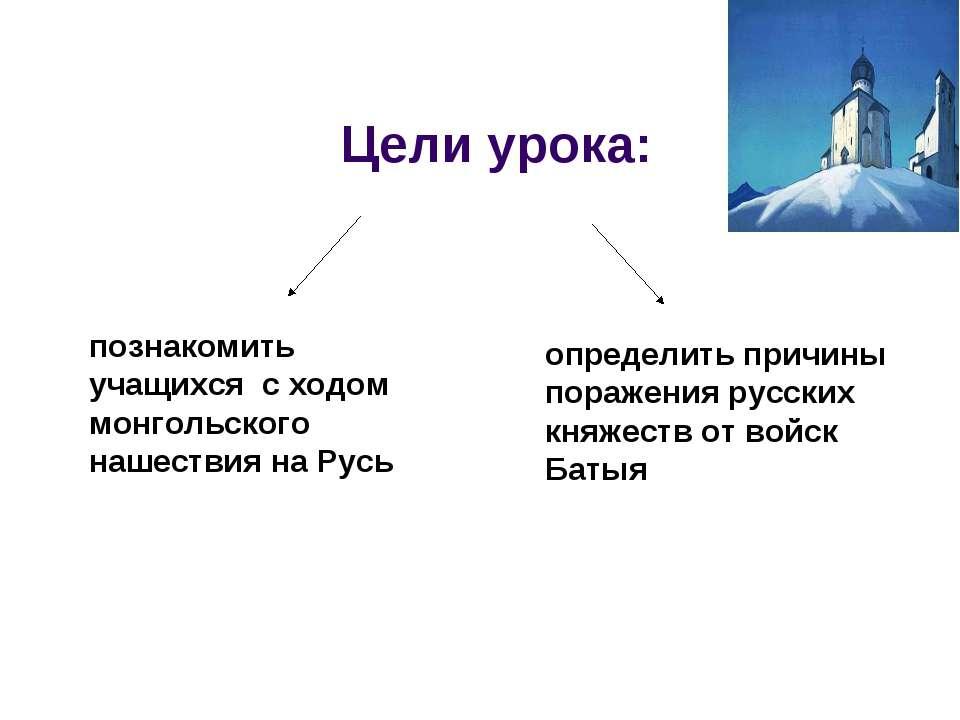 Цели урока: определить причины поражения русских княжеств от войск Батыя позн...