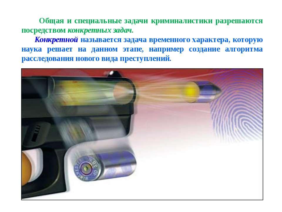 Общая и специальные задачи криминалистики разрешаются посредством конкретных ...