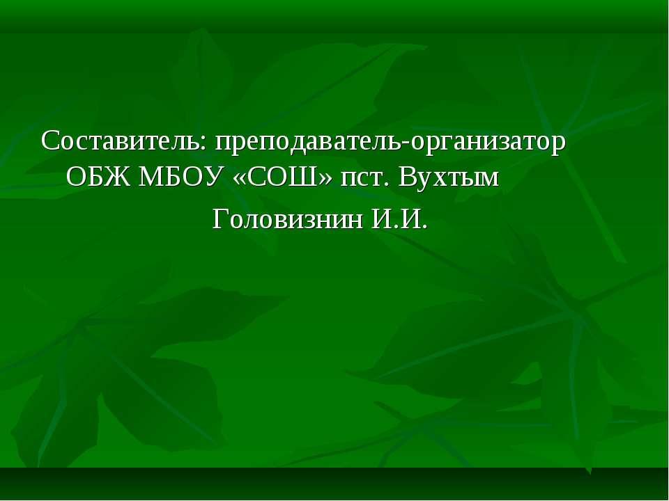 Составитель: преподаватель-организатор ОБЖ МБОУ «СОШ» пст. Вухтым Головизнин ...