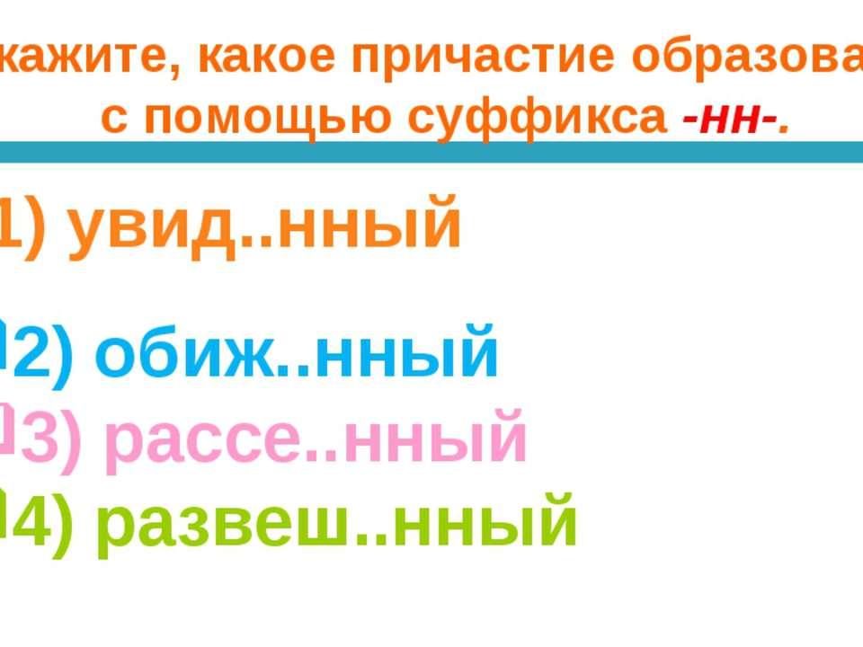 Укажите, какое причастие образовано с помощью суффикса -нн-. 1) увид..нный 2)...
