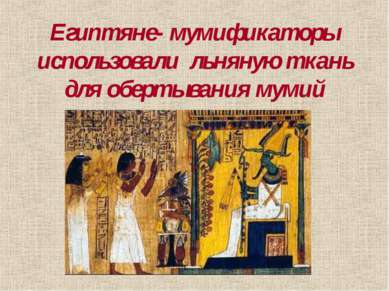 Египтяне- мумификаторы использовали льняную ткань для обертывания мумий