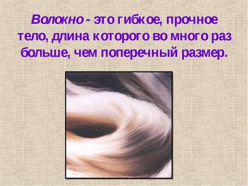 Волокно - это гибкое, прочное тело, длина которого во много раз больше, чем п...