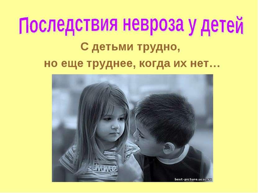 С детьми трудно, но еще труднее, когда их нет…