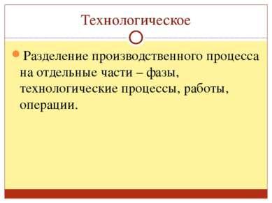 Технологическое Разделение производственного процесса на отдельные части – фа...