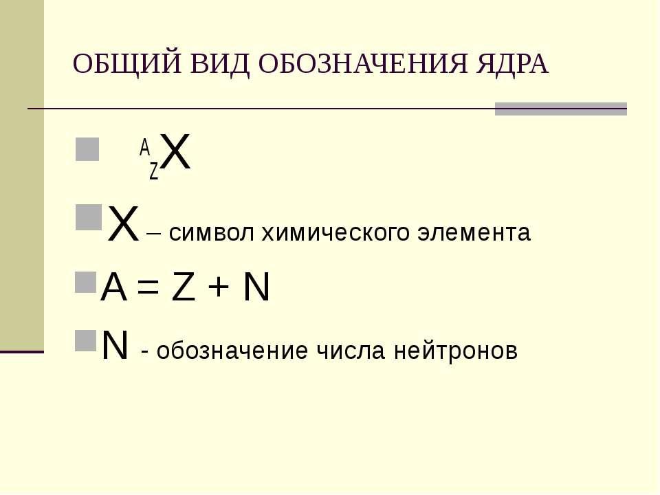 ОБЩИЙ ВИД ОБОЗНАЧЕНИЯ ЯДРА AZХ Х – символ химического элемента A = Z + N N - ...