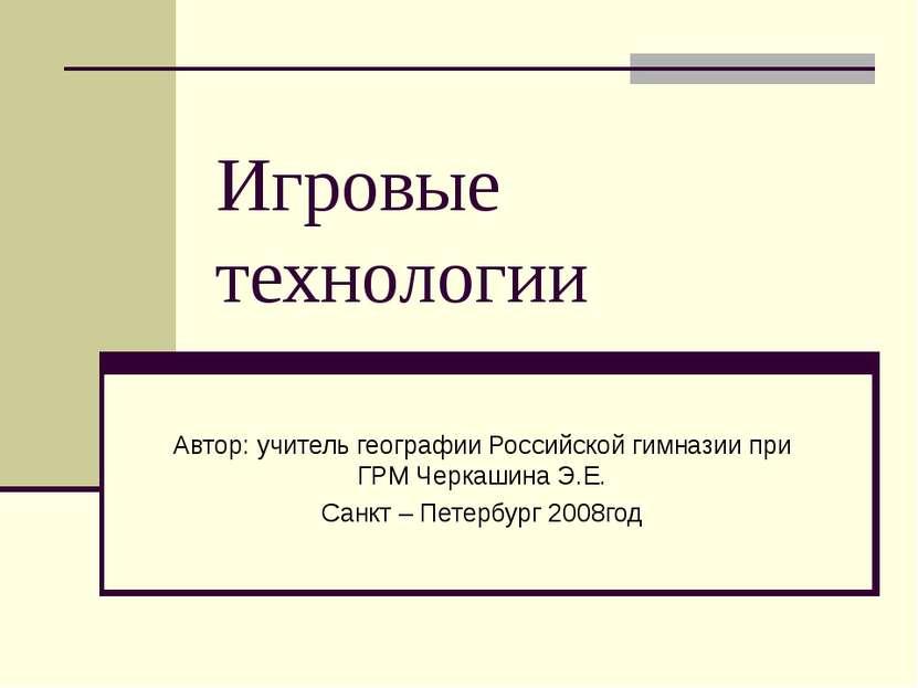 Игровые технологии Автор: учитель географии Российской гимназии при ГРМ Черка...