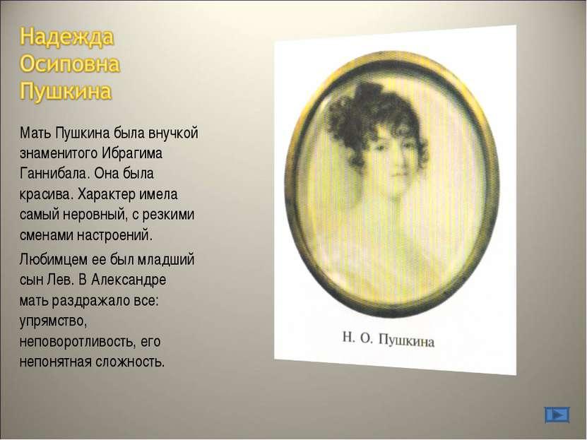 Мать Пушкина была внучкой знаменитого Ибрагима Ганнибала. Она была красива. Х...