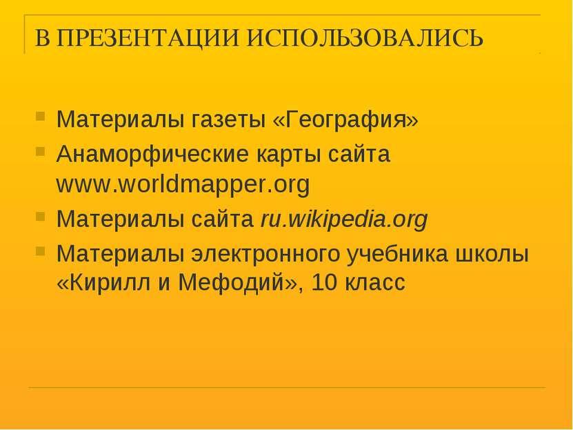 В ПРЕЗЕНТАЦИИ ИСПОЛЬЗОВАЛИСЬ Материалы газеты «География» Анаморфические карт...