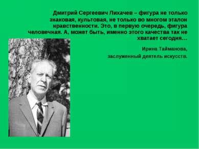 Дмитрий Сергеевич Лихачев – фигура не только знаковая, культовая, не только в...