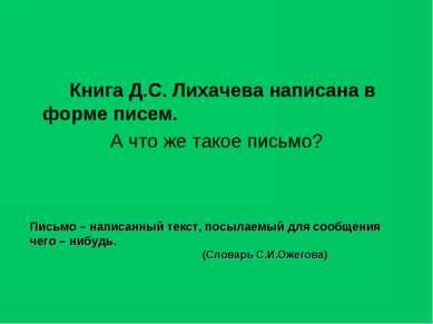 Книга Д.С. Лихачева написана в форме писем. А что же такое письмо? Письмо – н...