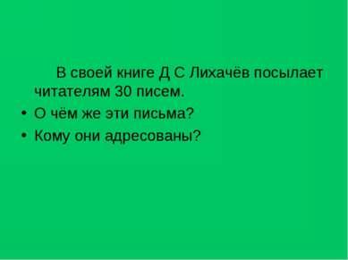 В своей книге Д С Лихачёв посылает читателям 30 писем. О чём же эти письма? К...