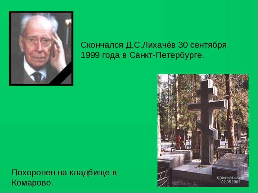 Скончался Д.С.Лихачёв 30 сентября 1999 года в Санкт-Петербурге. Похоронен на ...