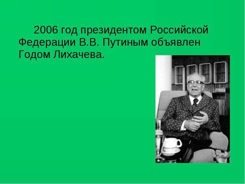 2006 год президентом Российской Федерации В.В. Путиным объявлен Годом Лихачева.