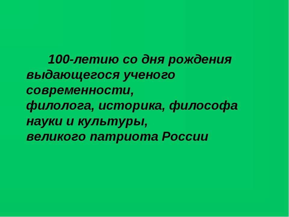 100-летию со дня рождения выдающегося ученого современности, филолога, истори...