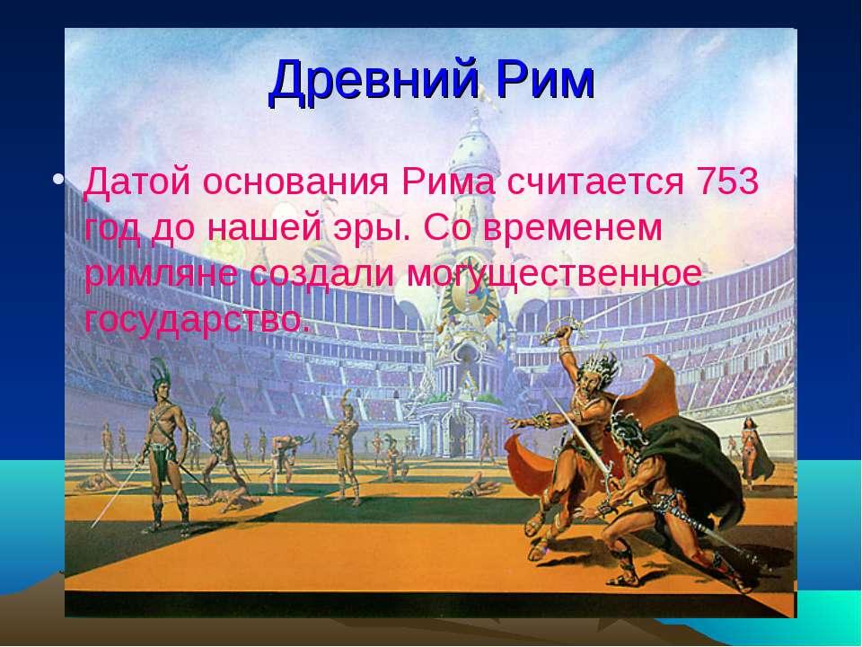 Древний Рим Датой основания Рима считается 753 год до нашей эры. Со временем ...