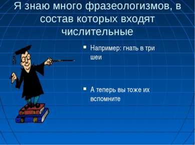 Я знаю много фразеологизмов, в состав которых входят числительные Например: г...