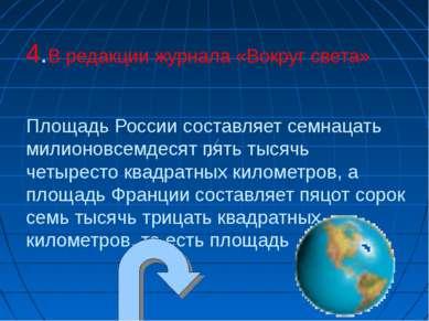 4.В редакции журнала «Вокруг света» Площадь России составляет семнацать милио...