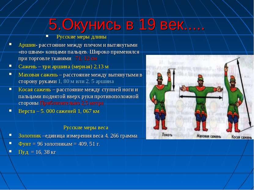 5.Окунись в 19 век..... Русские меры длины Аршин- расстояние между плечом и в...