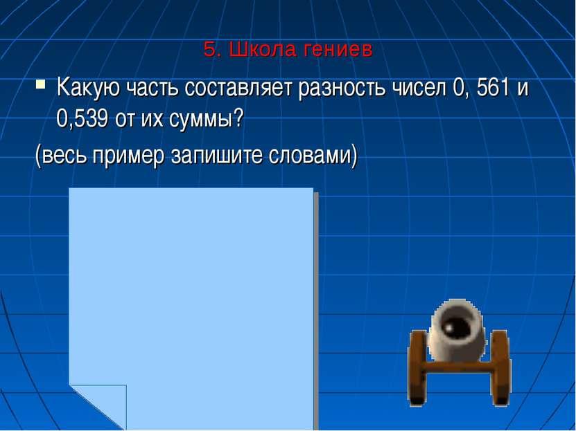 5. Школа гениев Какую часть составляет разность чисел 0, 561 и 0,539 от их су...