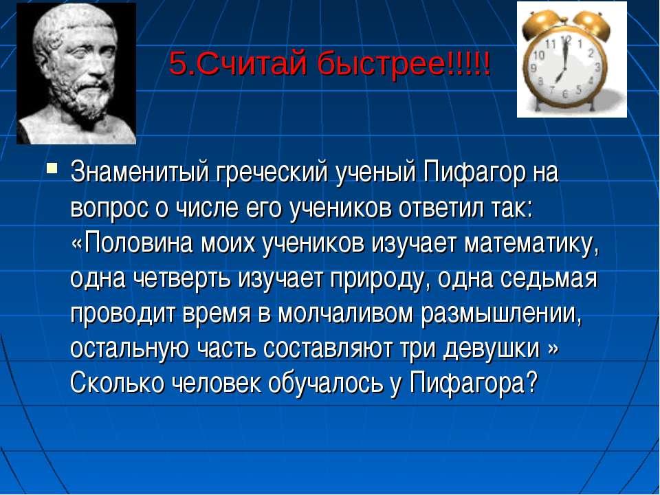 5.Считай быстрее!!!!! Знаменитый греческий ученый Пифагор на вопрос о числе е...