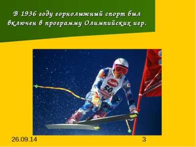 В 1936 году горнолыжный спорт был включен в программу Олимпийских игр.