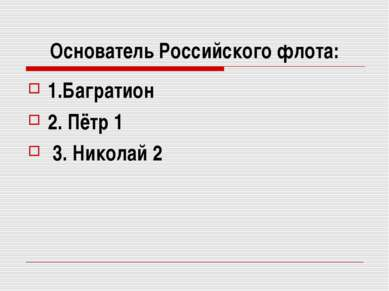 Основатель Российского флота: 1.Багратион 2. Пётр 1 3. Николай 2