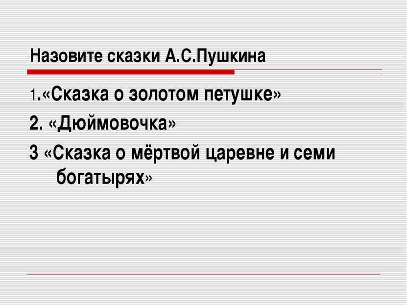 Назовите сказки А.С.Пушкина 1.«Сказка о золотом петушке» 2. «Дюймовочка» 3 «С...