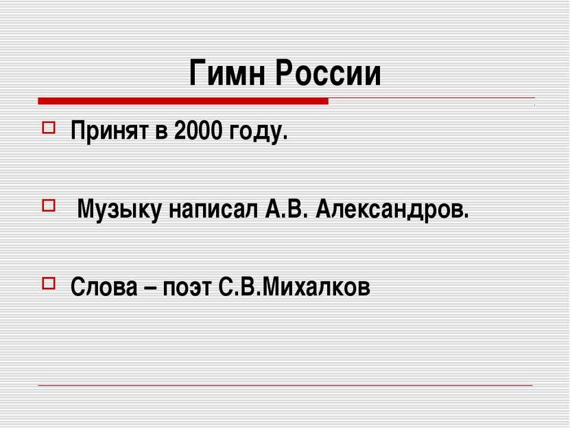 Гимн России Принят в 2000 году. Музыку написал А.В. Александров. Слова – поэт...
