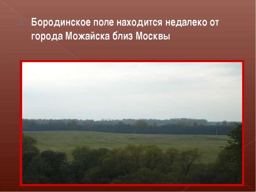 Бородинское поле находится недалеко от города Можайска близ Москвы