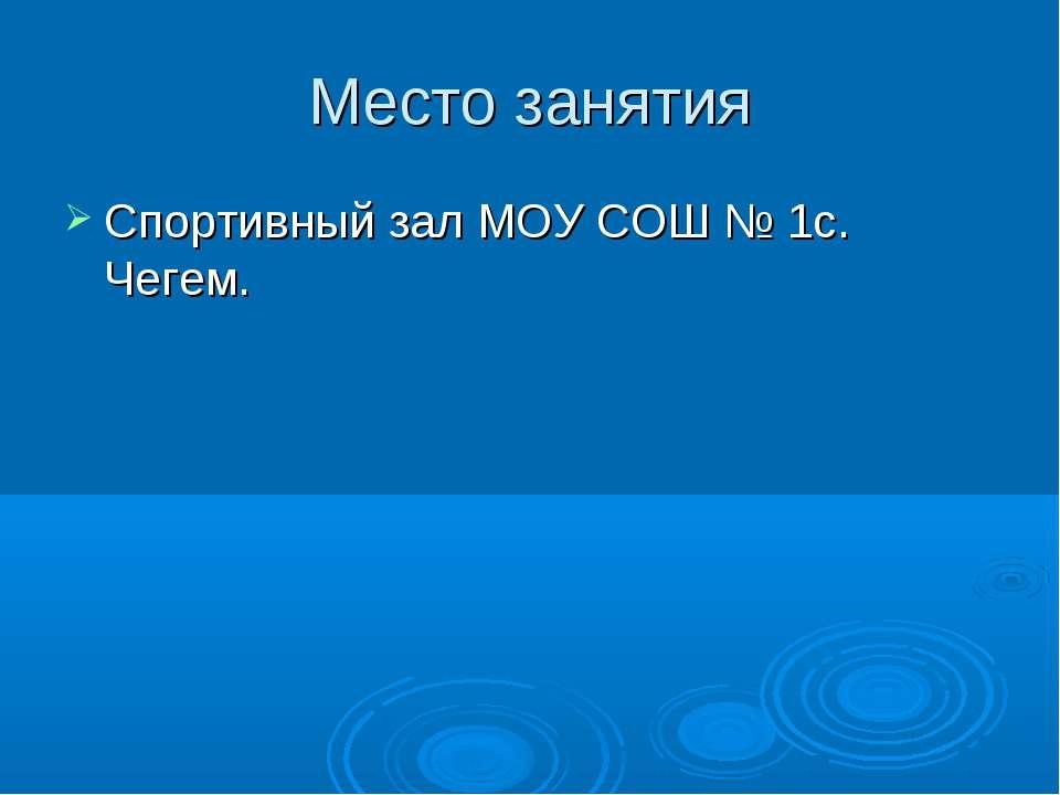 Место занятия Спортивный зал МОУ СОШ № 1с. Чегем.