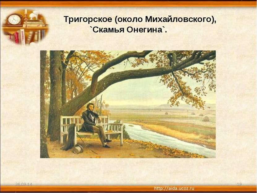 Тригорское (около Михайловского), `Скамья Онегина`. * *