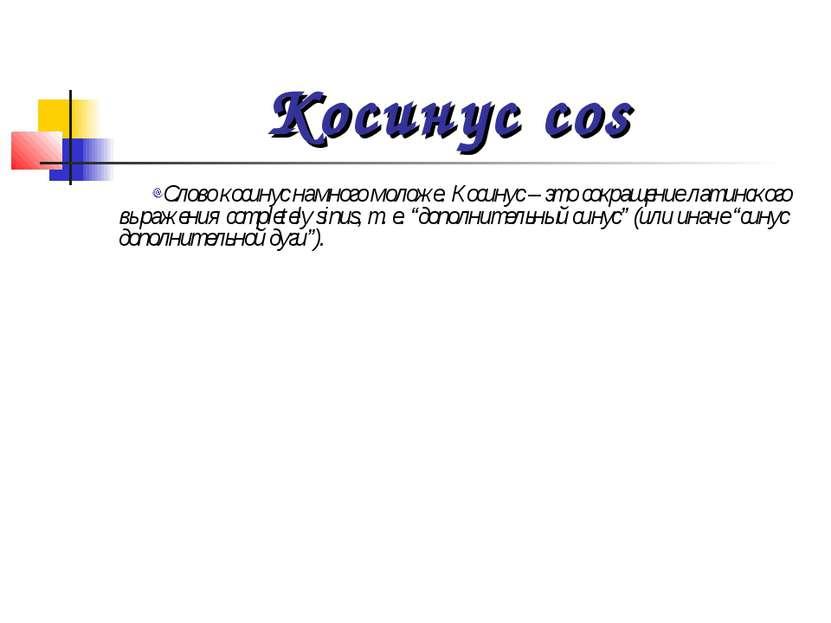 Косинус cos Слово косинус намного моложе. Косинус – это сокращение латинского...