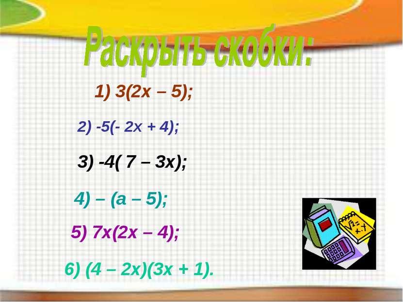 1) 3(2х – 5); 2) -5(- 2х + 4); 3) -4( 7 – 3х); 4) – (а – 5); 6) (4 – 2х)(3х +...