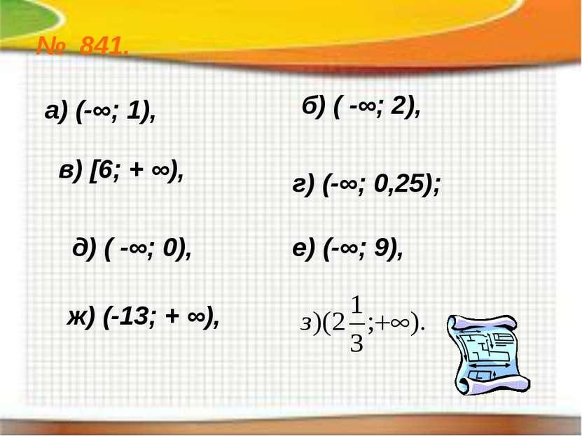 № 841. а) (-∞; 1), б) ( -∞; 2), в) [6; + ∞), г) (-∞; 0,25); д) ( -∞; 0), е) (...
