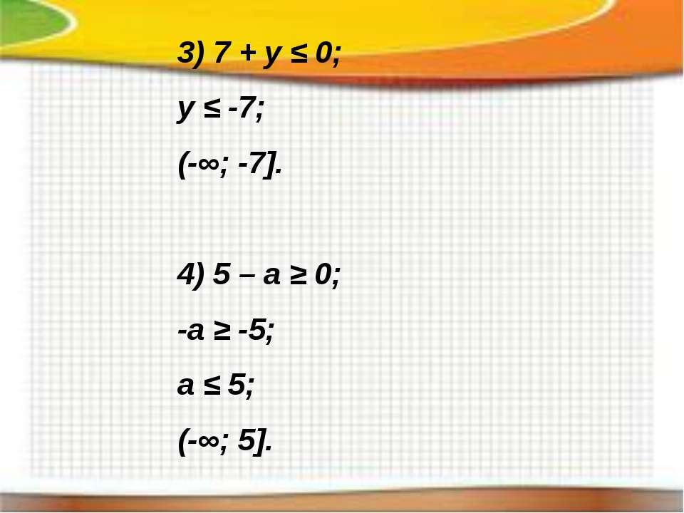 3) 7 + y ≤ 0; y ≤ -7; (-∞; -7]. 4) 5 – a ≥ 0; -a ≥ -5; a ≤ 5; (-∞; 5].