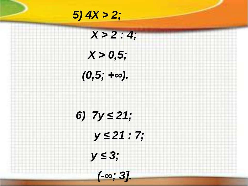 5) 4X > 2; X > 2 : 4; X > 0,5; (0,5; +∞). 6) 7y ≤ 21; y ≤ 21 : 7; y ≤ 3; (-∞;...