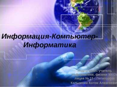 Информация-Компьютер-Информатика Подготовил: учитель информатики, физики МКОУ...