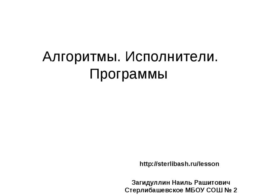 Алгоритмы. Исполнители. Программы http://sterlibash.ru/lesson Загидуллин Наил...