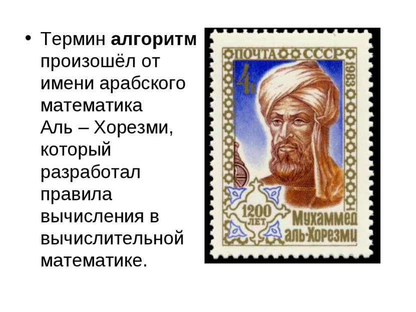 Термин алгоритм произошёл от имени арабского математика Аль – Хорезми, которы...