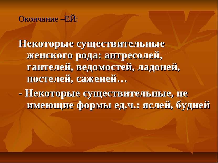 Окончание –ЕЙ: Некоторые существительные женского рода: антресолей, гантелей,...