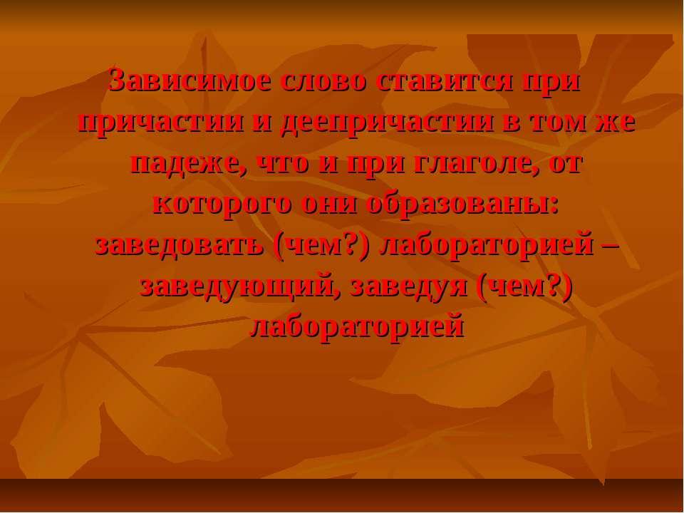 Зависимое слово ставится при причастии и деепричастии в том же падеже, что и ...