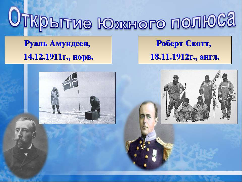 Руаль Амундсен, 14.12.1911г., норв. Роберт Скотт, 18.11.1912г., англ.