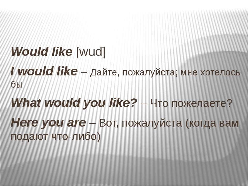 Would like [wud] I would like – Дайте, пожалуйста; мне хотелось бы What would...