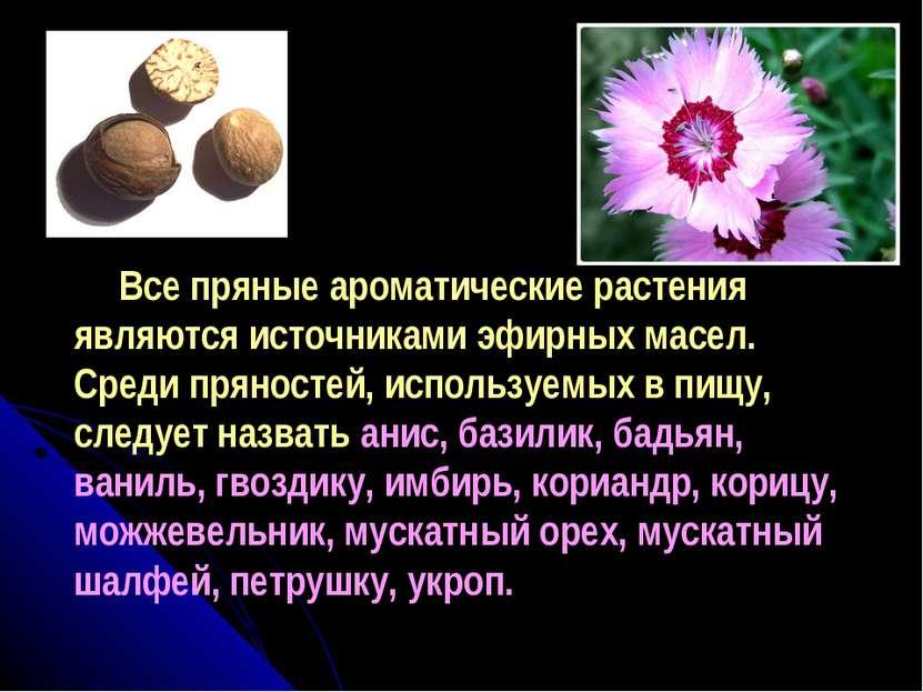 Все пряные ароматические растения являются источниками эфирных масел. Среди п...