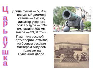Длина пушки— 5,34м, наружный диаметр ствола— 120 см, диаметр узорного пояс...