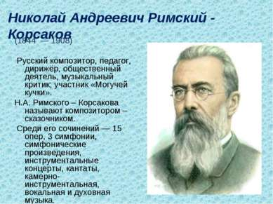 Николай Андреевич Римский - Корсаков (1844 — 1908) Русский композитор, педаго...