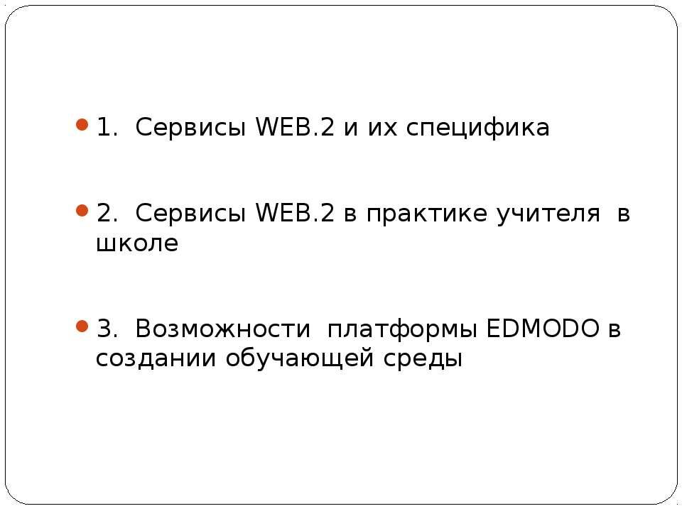 1. Сервисы WEB.2 и их специфика 2. Сервисы WEB.2 в практике учителя в школе 3...